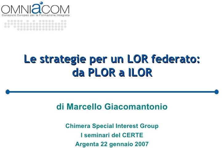 Le strategie per un LOR federato: da PLOR a ILOR di Marcello Giacomantonio Chimera Special Interest Group I seminari del C...