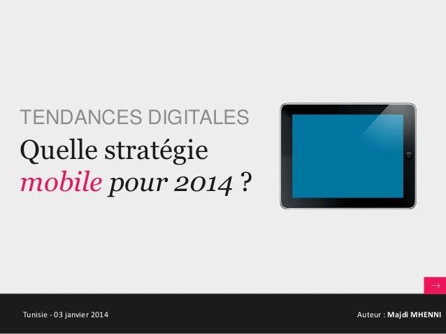 TENDANCES DIGITALES  Quelle stratégie mobile pour 2014 ?  Tunisie - 03 janvier 2014  Auteur : Majdi MHENNI