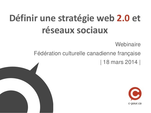 Définir une stratégie web 2.0 et réseaux sociaux Webinaire Fédération culturelle canadienne française | 18 mars 2014 |