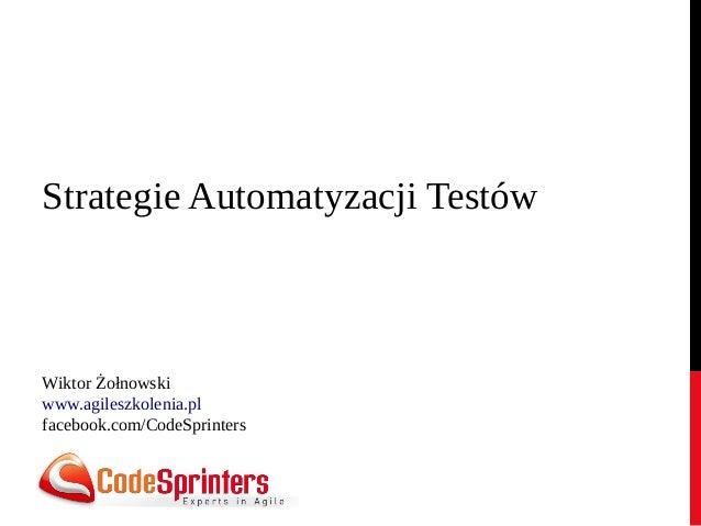 Strategie Automatyzacji Testów Wiktor Żołnowski www.agileszkolenia.pl facebook.com/CodeSprinters