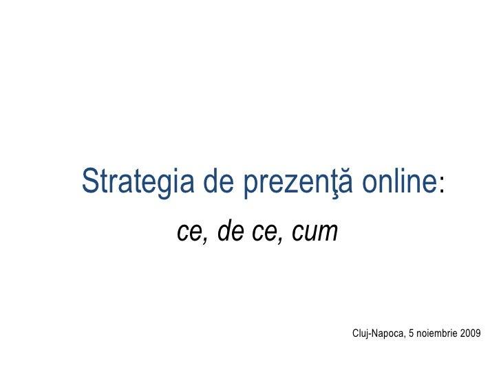 Strategia de prezenţă online:        ce, de ce, cum                           Cluj-Napoca, 5 noiembrie 2009