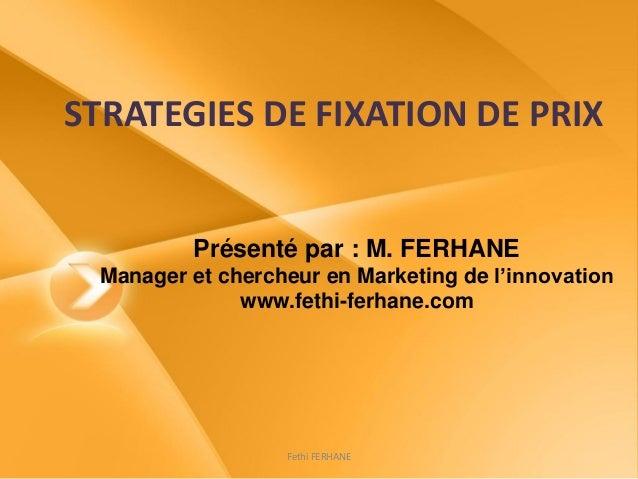 STRATEGIES DE FIXATION DE PRIX Présenté par : M. FERHANE Manager et chercheur en Marketing de l'innovation www.fethi-ferha...