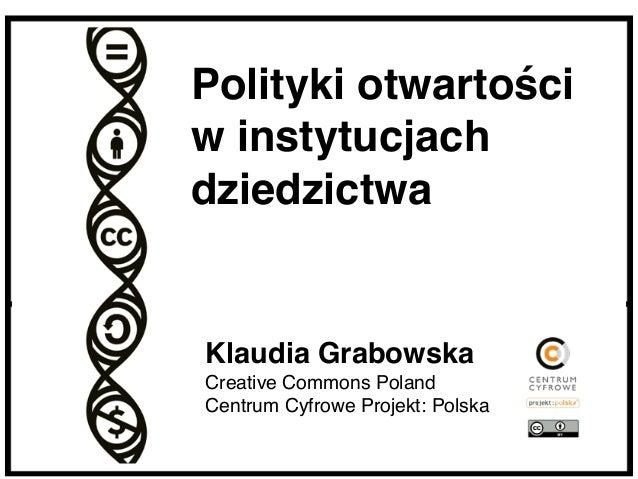 Klaudia Grabowska Creative Commons Poland Centrum Cyfrowe Projekt: Polska Polityki otwartości w instytucjach dziedzictwa