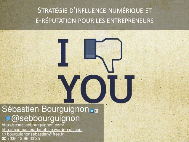 STRATÉGIE D'INFLUENCE NUMÉRIQUE ET E-RÉPUTATION POUR LES ENTREPRENEURS Sébastien Bourguignon @sebbourguignon http://sebast...