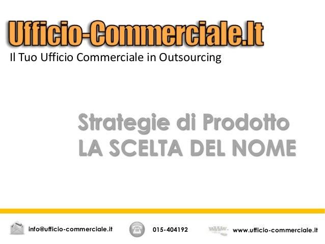 Strategie di Prodotto LA SCELTA DEL NOME 015-404192 www.ufficio-commerciale.itinfo@ufficio-commerciale.it Il Tuo Ufficio C...