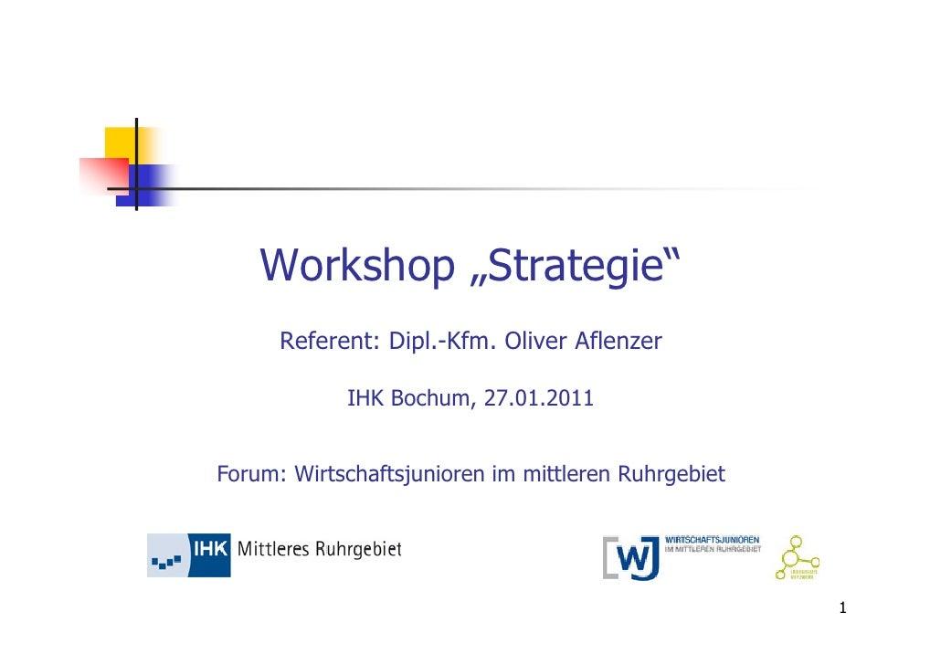 """Workshop """"Strategie""""      Referent: Dipl.-Kfm. Oliver Aflenzer            IHK Bochum, 27.01.2011Forum: Wirtschaftsjunioren..."""