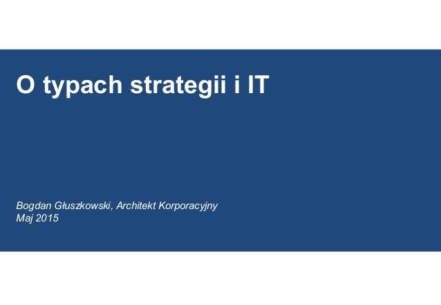 O typach strategii i IT Bogdan Głuszkowski, Architekt Korporacyjny Maj 2015