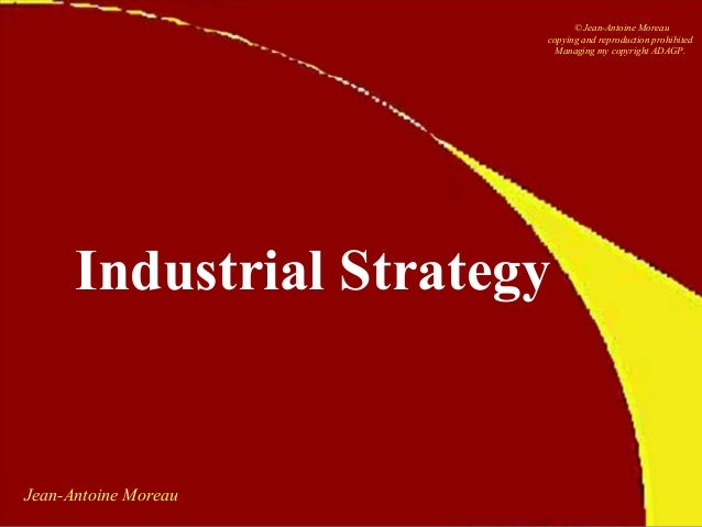 Jean-Antoine Moreau Industrial Strategy © Jean-Antoine Moreau copying and reproduction prohibited Managing my copyright AD...