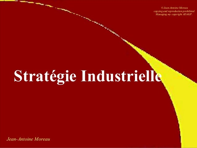 Jean-Antoine Moreau Stratégie Industrielle © Jean-Antoine Moreau copying and reproduction prohibited Managing my copyright...