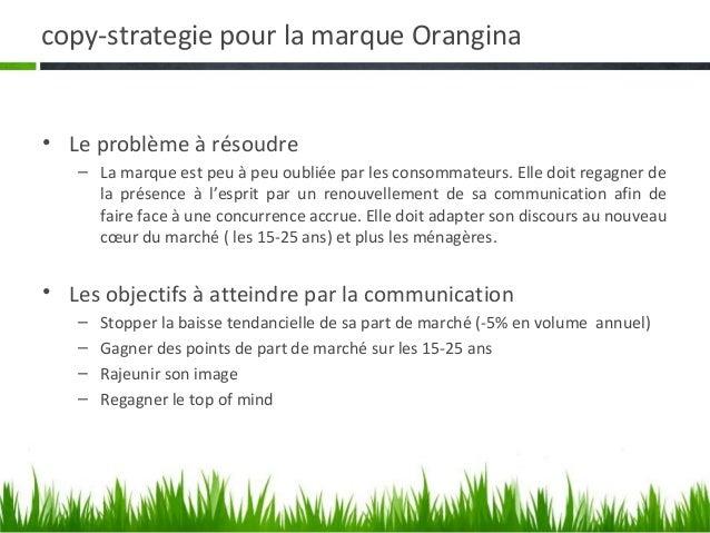 copy-strategie pour la marque Orangina• Le problème à résoudre   – La marque est peu à peu oubliée par les consommateurs. ...