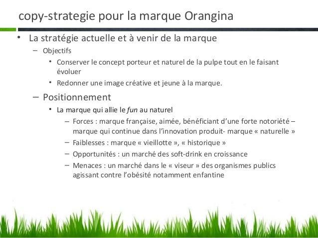 copy-strategie pour la marque Orangina• La stratégie actuelle et à venir de la marque   – Objectifs      • Conserver le co...