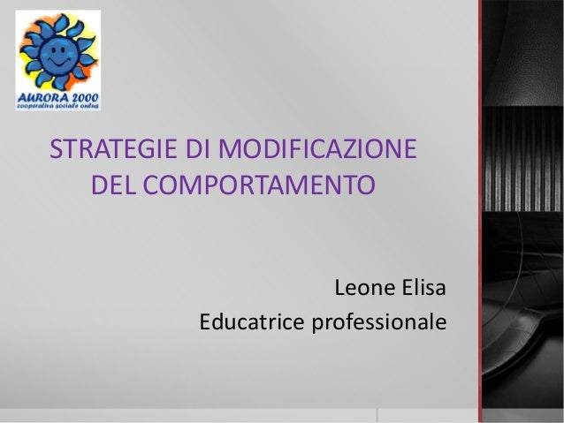 STRATEGIE DI MODIFICAZIONE DEL COMPORTAMENTO Leone Elisa Educatrice professionale