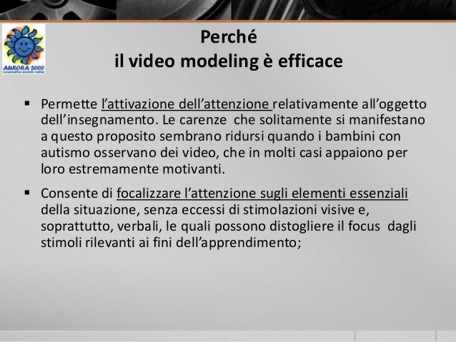 Perché il video modeling è efficace  Permette l'attivazione dell'attenzione relativamente all'oggetto dell'insegnamento. ...