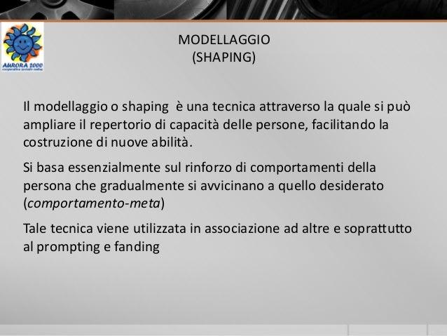 MODELLAGGIO (SHAPING) Il modellaggio o shaping è una tecnica attraverso la quale si può ampliare il repertorio di capacità...