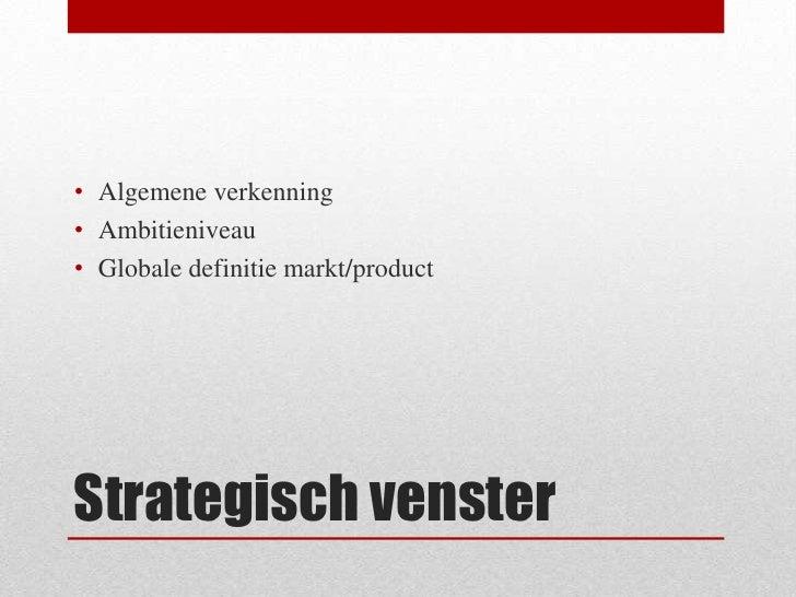 Strategisch venster<br />Algemene verkenning<br />Ambitieniveau<br />Globale definitie markt/product<br />