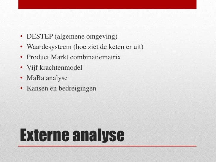 Externe analyse<br />DESTEP (algemene omgeving)<br />Waardesysteem (hoe ziet de keten er uit)<br />Product Markt combinati...