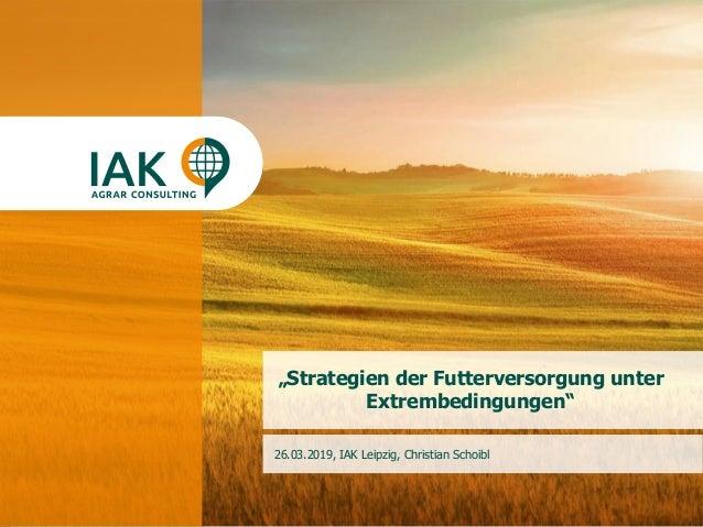 """1www.iakleipzig.de """"Strategien der Futterversorgung unter Extrembedingungen"""" 26.03.2019, IAK Leipzig, Christian Schoibl"""