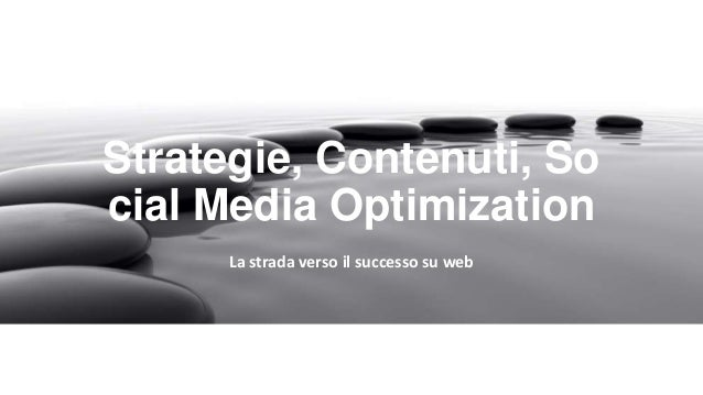 Strategie, Contenuti, So cial Media Optimization La strada verso il successo su web