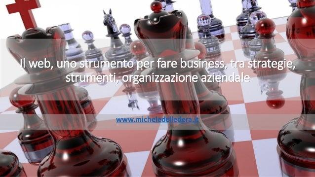 Il web, uno strumento per fare business, tra strategie, strumenti, organizzazione aziendale www.micheledelledera.it