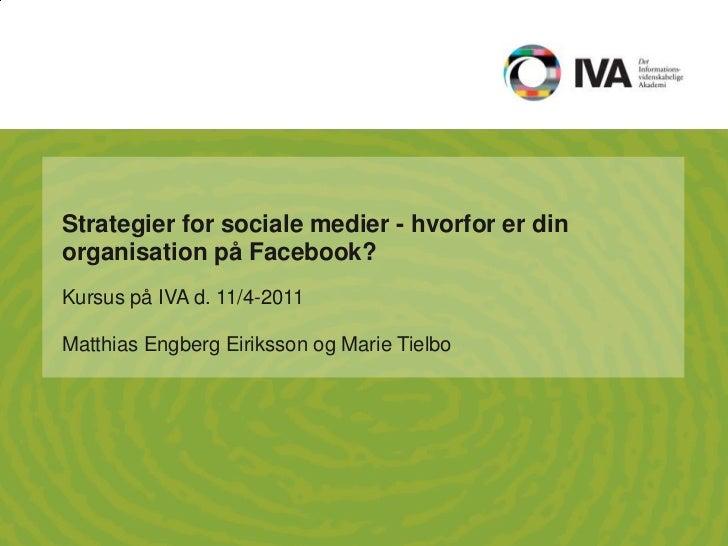 Strategier for sociale medier - hvorfor er din organisation på Facebook?<br />Kursus på IVA d. 11/4-2011<br />Matthias Eng...