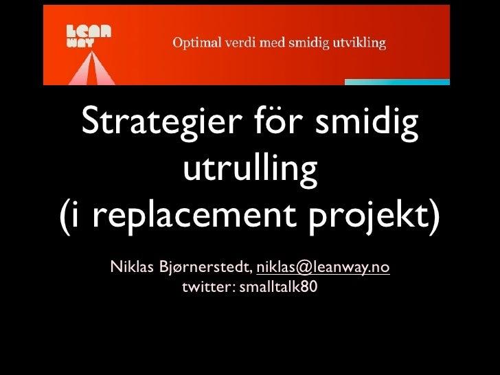 Strategier för smidig         utrulling (i replacement projekt)    Niklas Bjørnerstedt, niklas@leanway.no              twi...
