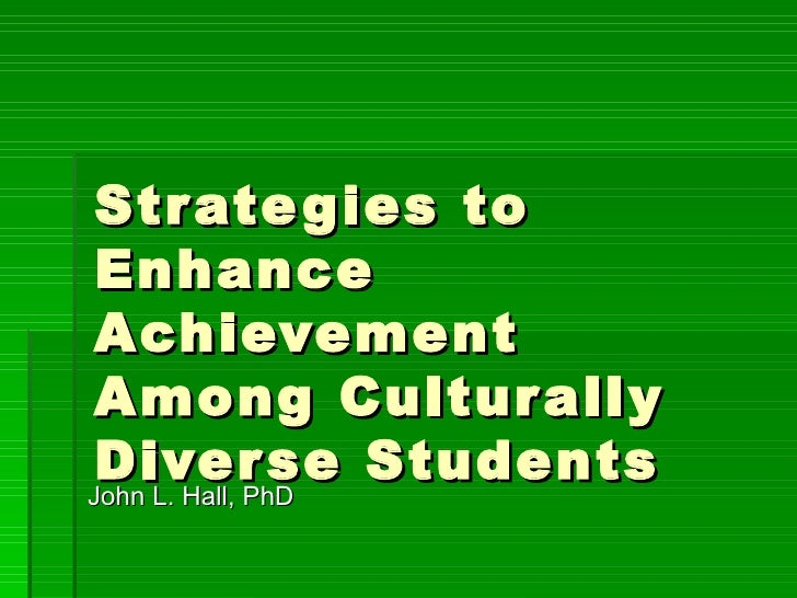 Strategies to Enhance Achievement Among Culturally Diverse Students  John L. Hall, PhD
