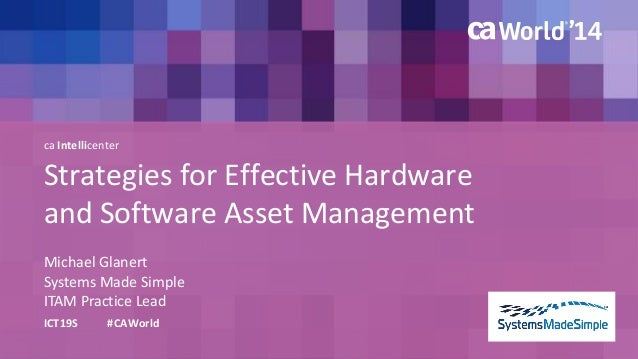 Strategies for Effective Hardware  and Software Asset Management  Michael Glanert  ICT19S #CAWorld  Systems Made Simple  I...