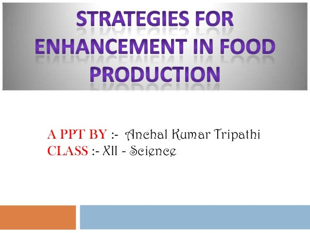 Strategies for Enhancement in Food Production  A PPT BY :- Anchal Kumar Tripathi CLASS :- XII - Science