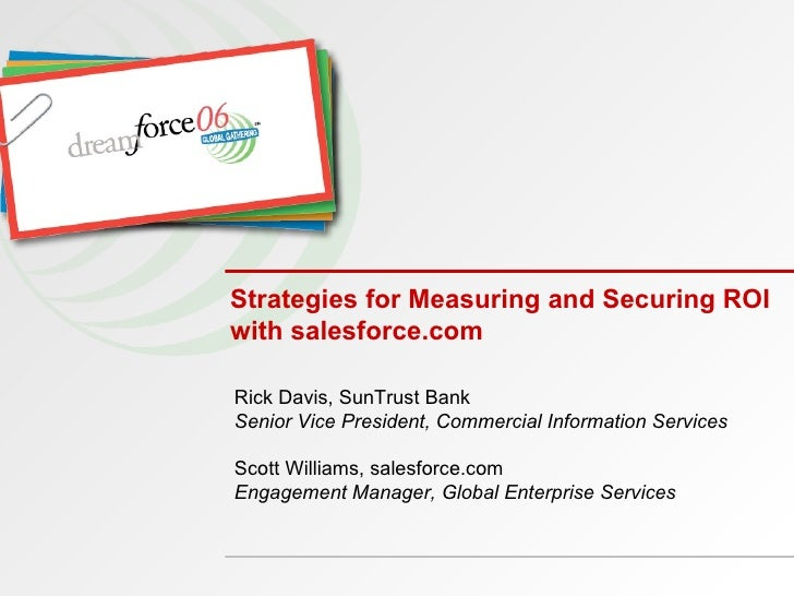 Strategies for Measuring and Securing ROI with salesforce.com Rick Davis, SunTrust Bank Senior Vice President, Commercial ...
