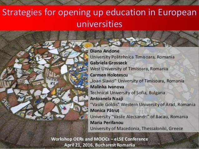 Strategies for opening up education in European universities Diana Andone University Politehnica Timisoara, Romania Gabrie...