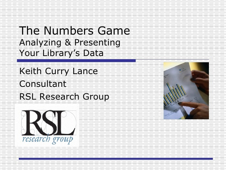 The Numbers Game Analyzing & Presenting  Your Library's Data Keith Curry Lance Consultant RSL Research Group