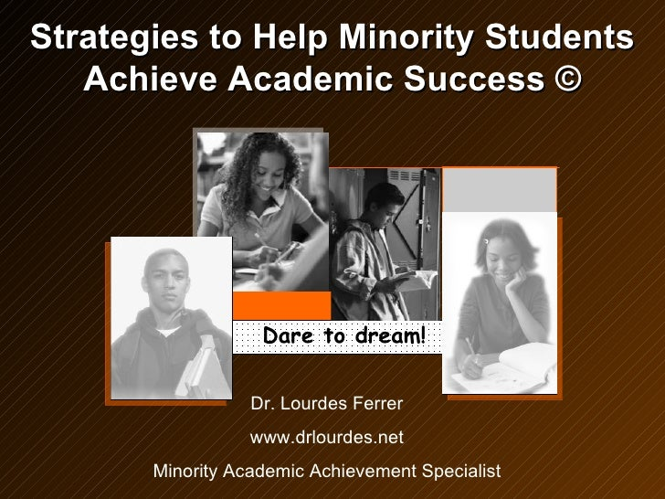 Strategies to Help Minority Students Achieve Academic Success © Dr. Lourdes Ferrer www.drlourdes.net Minority Academic Ach...