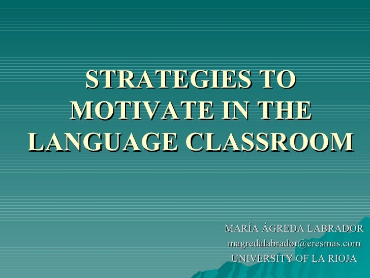 STRATEGIES TO MOTIVATE IN THE LANGUAGE CLASSROOM MARÍA ÁGREDA LABRADOR [email_address] UNIVERSITY OF LA RIOJA