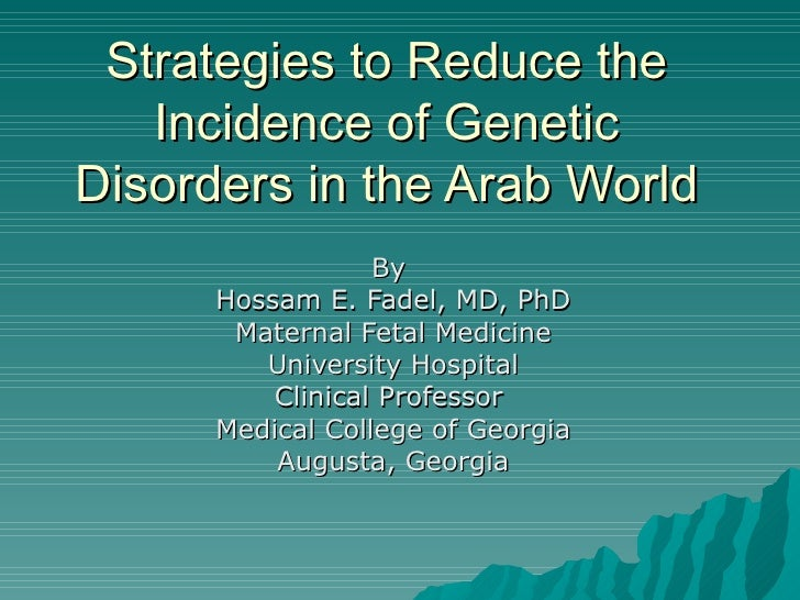 Strategies to Reduce the Incidence of Genetic Disorders in the Arab World By  Hossam E. Fadel, MD, PhD Maternal Fetal Medi...