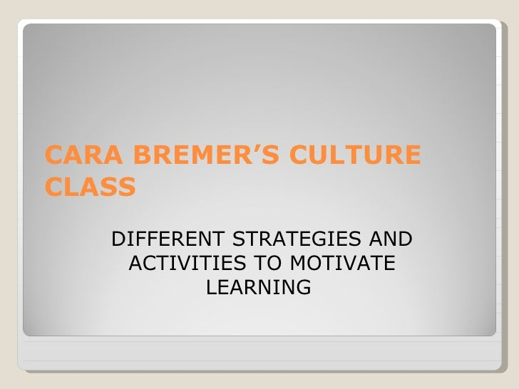 CARA BREMER'S CULTURE CLASS  DIFFERENT STRATEGIES AND ACTIVITIES TO MOTIVATE LEARNING