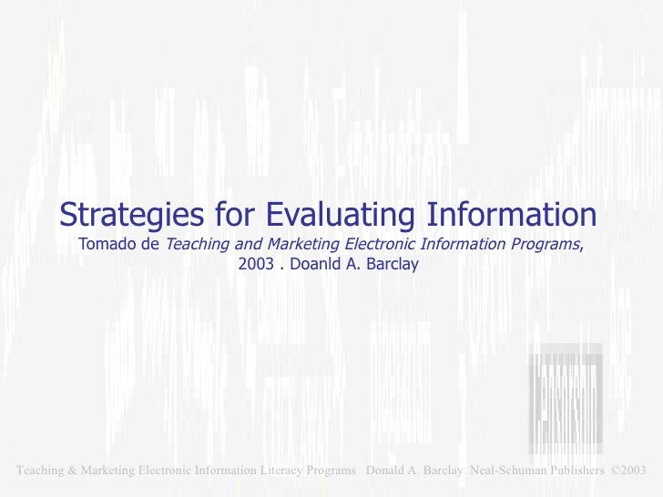 Strategies for Evaluating Information  Tomado de  Teaching and Marketing Electronic Information Programs , 2003 . Doanld A...