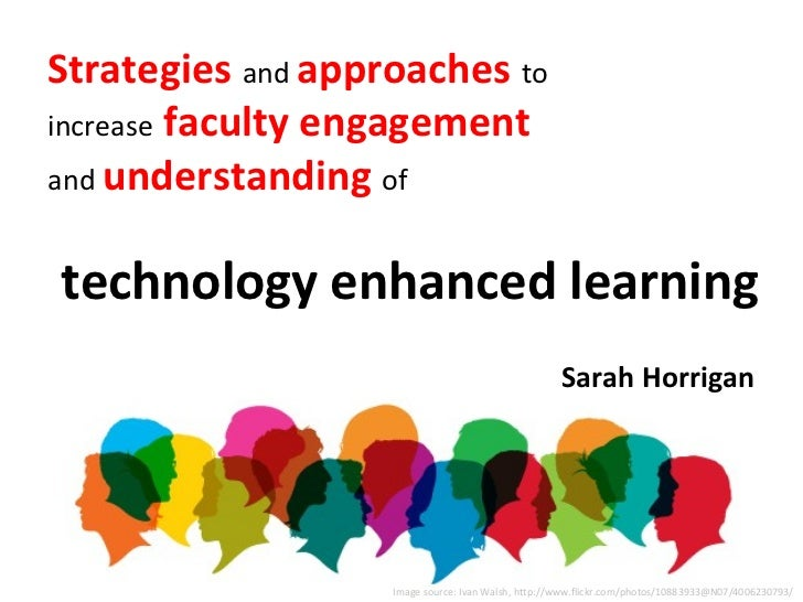 Strategies and approaches toincrease faculty engagementand understanding oftechnology enhanced learning                   ...