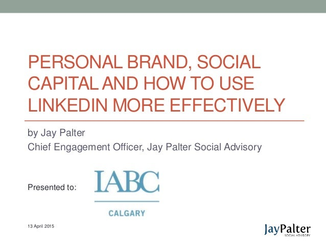 PERSONAL BRAND, SOCIAL CAPITALAND HOW TO USE LINKEDIN MORE EFFECTIVELY by Jay Palter Chief Engagement Officer, Jay Palter ...