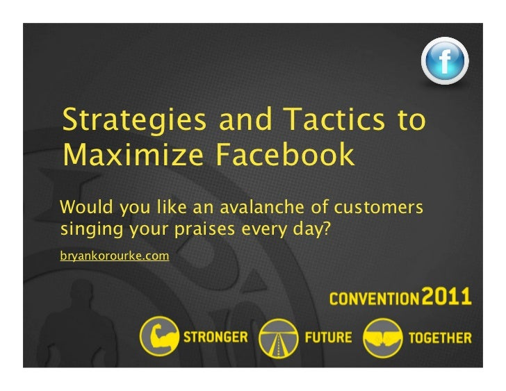 Strategies and Tactics toMaximize FacebookWould you like an avalanche of customerssinging your praises every day?bryankoro...