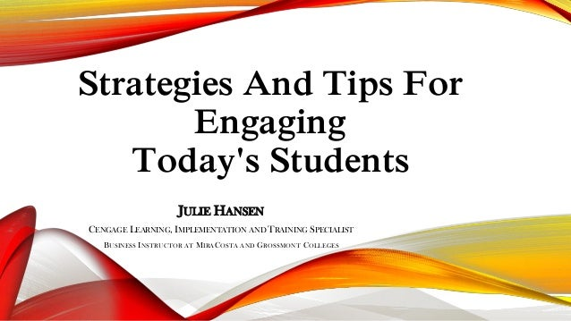 Strategies And Tips For Engaging Today's Students JULIE HANSEN CENGAGE LEARNING, IMPLEMENTATION AND TRAINING SPECIALIST BU...