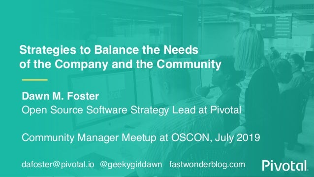 Strategies to Balance the Needs of the Company and the Community Dawn M. Foster Open Source Software Strategy Lead at Pivo...