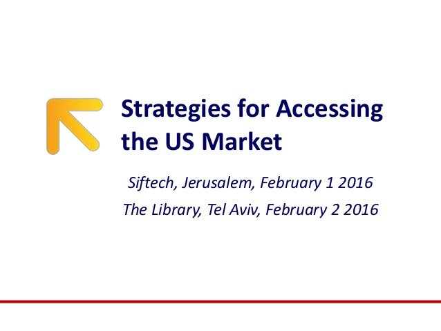 Strategies for Accessing the US Market Siftech, Jerusalem, February 1 2016 The Library, Tel Aviv, February 2 2016