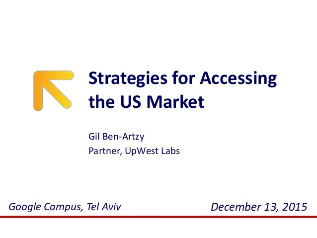 Strategies for Accessing the US Market December 13, 2015Google Campus, Tel Aviv Gil Ben-Artzy Partner, UpWest Labs
