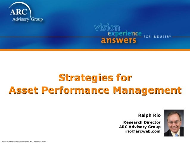 This presentation is copyrighted by ARC Advisory Group Strategies for Asset Performance Management Ralph Rio Research Dire...