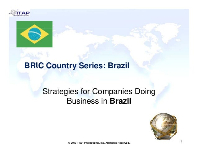 BRIC Country Series: Brazil Strategies for Companies Doing Business in Brazil  1 © 2013 ITAP International, Inc. All Right...