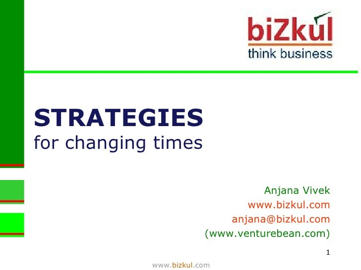 STRATEGIES   for changing times www. bizkul .com Anjana Vivek www.bizkul.com [email_address] (www.venturebean.com)