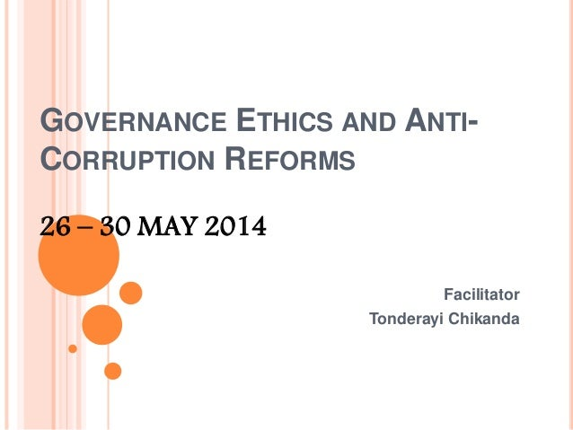 GOVERNANCE ETHICS AND ANTI- CORRUPTION REFORMS 26 – 30 MAY 2014 Facilitator Tonderayi Chikanda