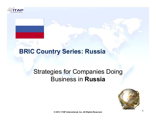 BRIC Country Series: Russia Strategies for Companies Doing Business in Russia  1 © 2013 ITAP International, Inc. All Right...