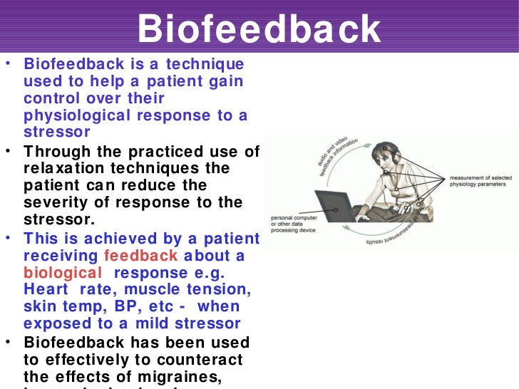 Biofeedback• Biofeedback is a technique  used to help a patient gain  control over their  physiological response to a  str...