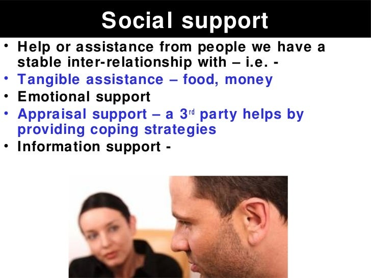 Social support• Help or assistance from people we have a  stable inter-relationship with – i.e. -• Tangible assistance – f...